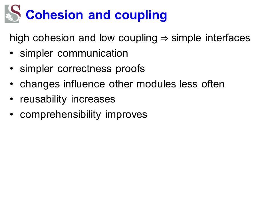 Cohesion and coupling high cohesion and low coupling ⇒ simple interfaces. simpler communication. simpler correctness proofs.