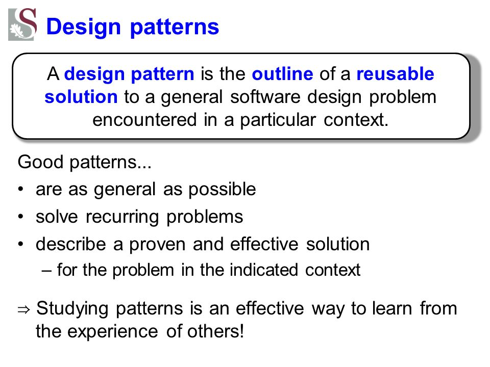 Design patterns A design pattern is the outline of a reusable solution to a general software design problem encountered in a particular context.