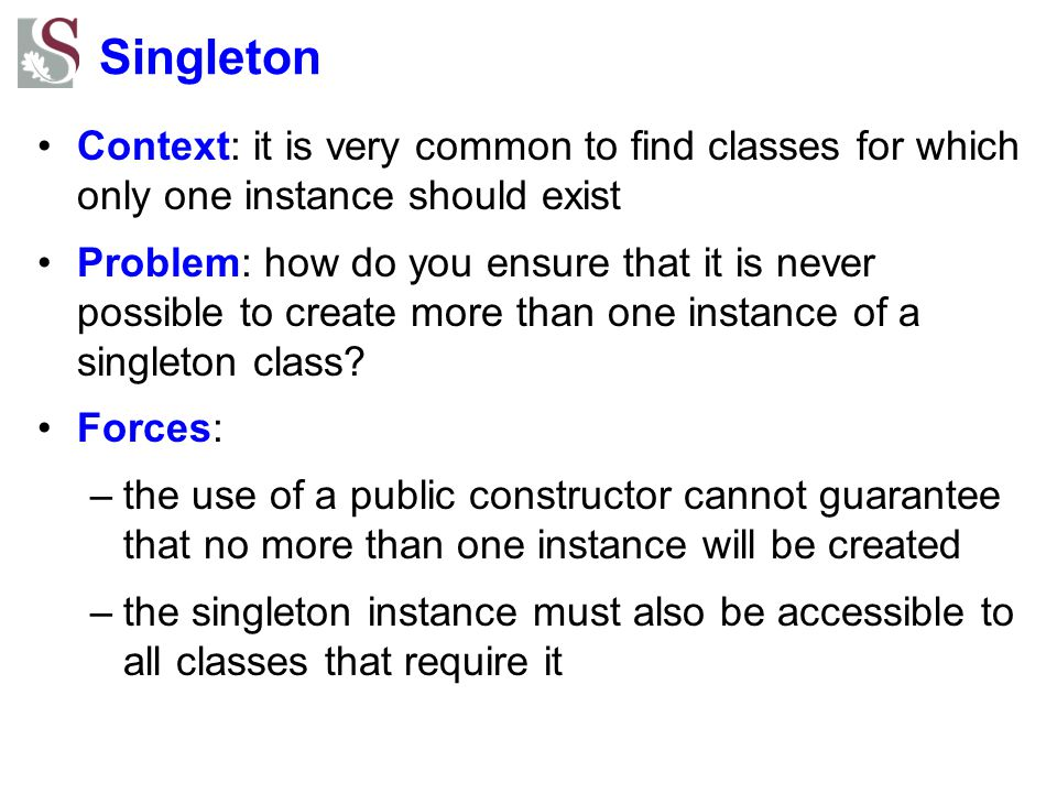 Singleton Context: it is very common to find classes for which only one instance should exist.