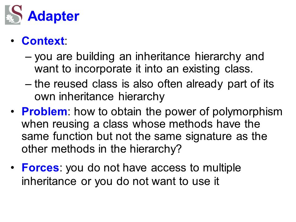 Adapter Context: you are building an inheritance hierarchy and want to incorporate it into an existing class.