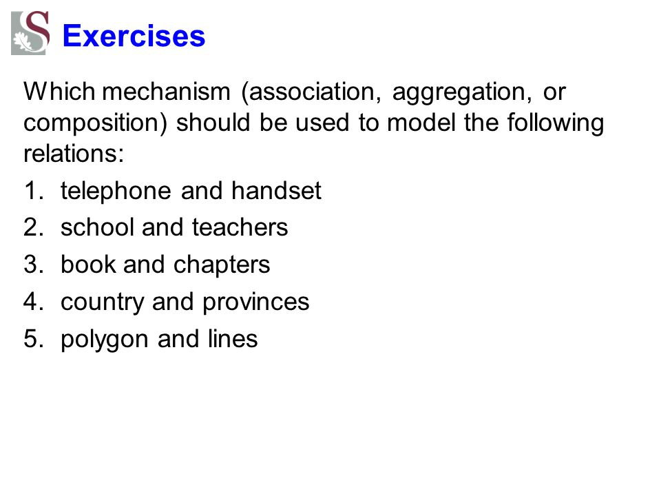 Exercises Which mechanism (association, aggregation, or composition) should be used to model the following relations: