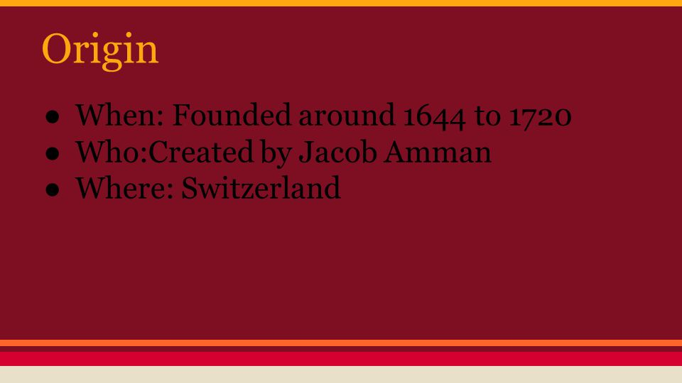 Origin When: Founded around 1644 to 1720 Who:Created by Jacob Amman