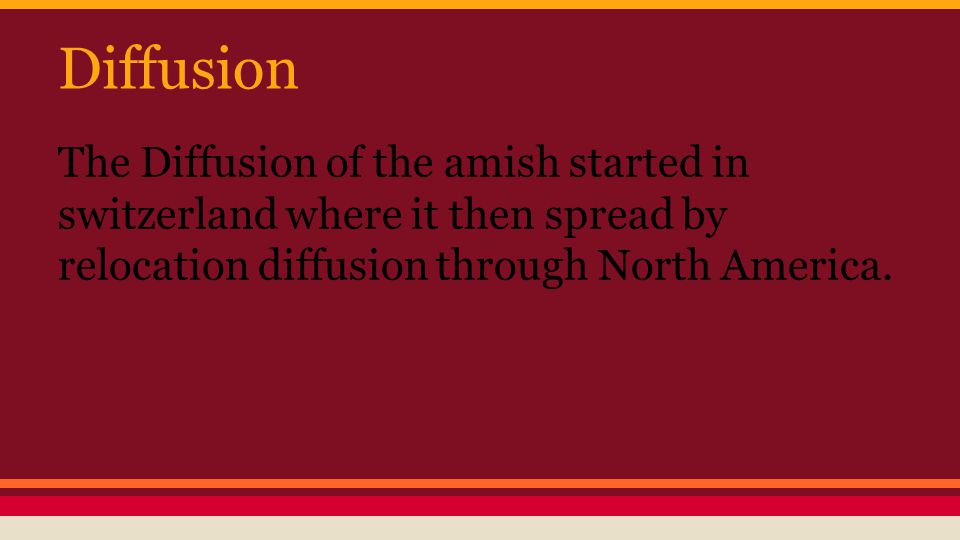 Diffusion The Diffusion of the amish started in switzerland where it then spread by relocation diffusion through North America.