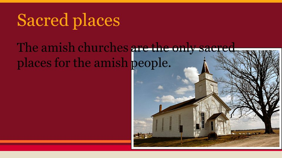 Sacred places The amish churches are the only sacred places for the amish people.