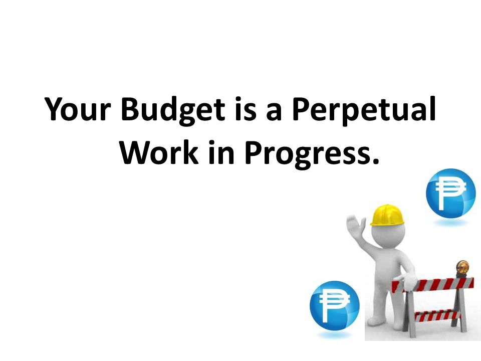 Your Budget is a Perpetual Work in Progress.