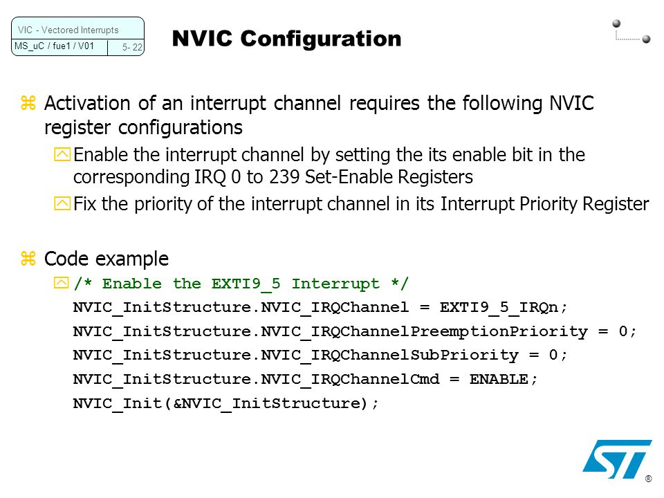 NVIC Configuration VIC - Vectored Interrupts. 5- 22. Activation of an interrupt channel requires the following NVIC register configurations.