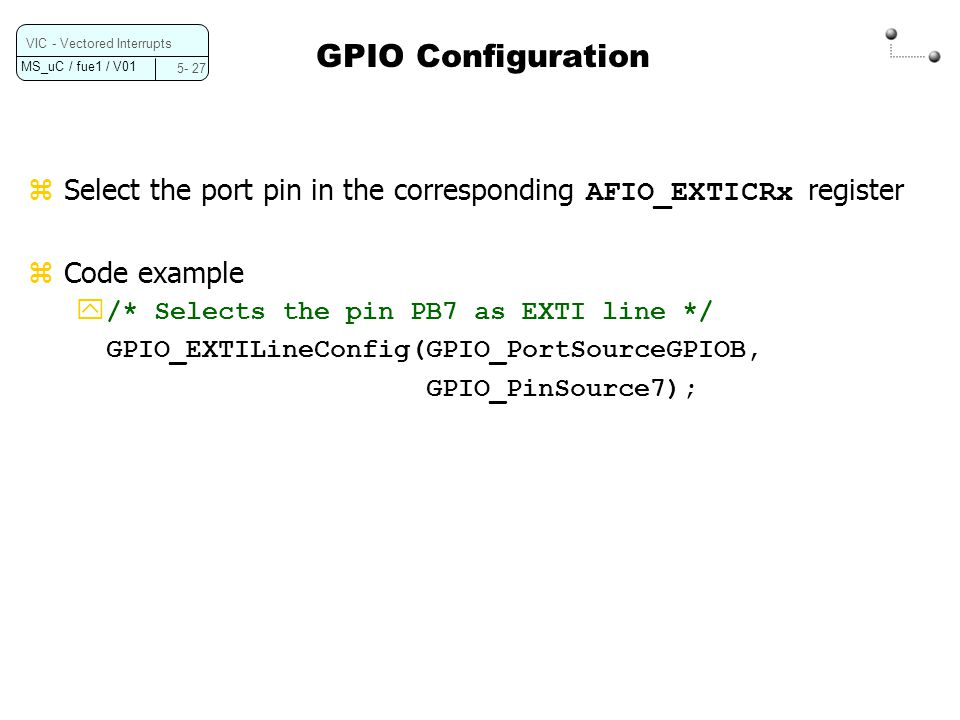 GPIO Configuration VIC - Vectored Interrupts. 5- 27. Select the port pin in the corresponding AFIO_EXTICRx register.