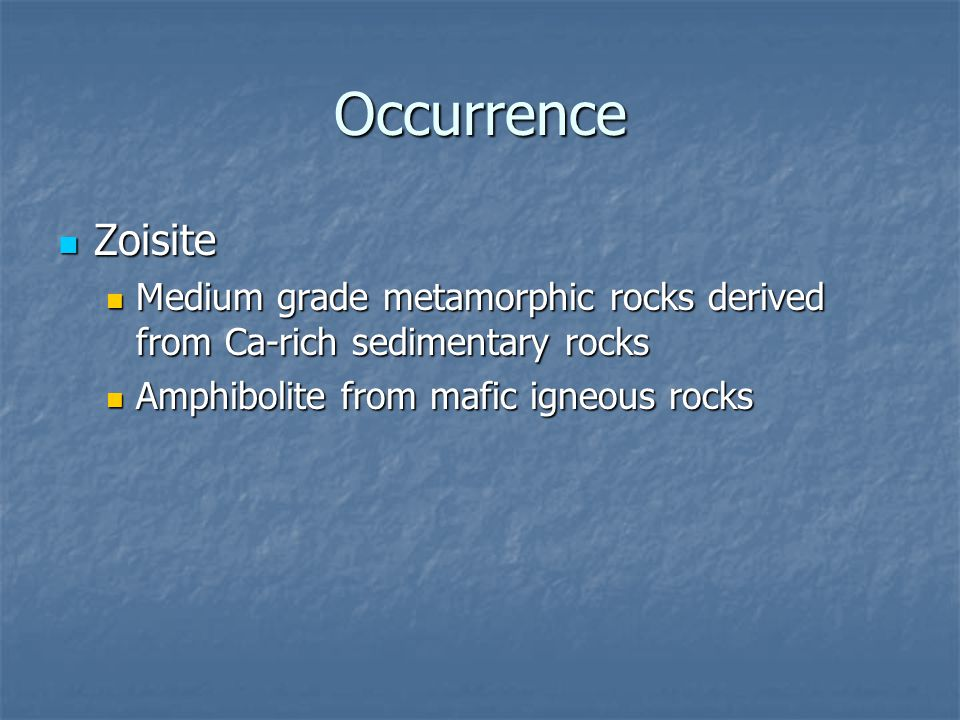 Occurrence Zoisite. Medium grade metamorphic rocks derived from Ca-rich sedimentary rocks.
