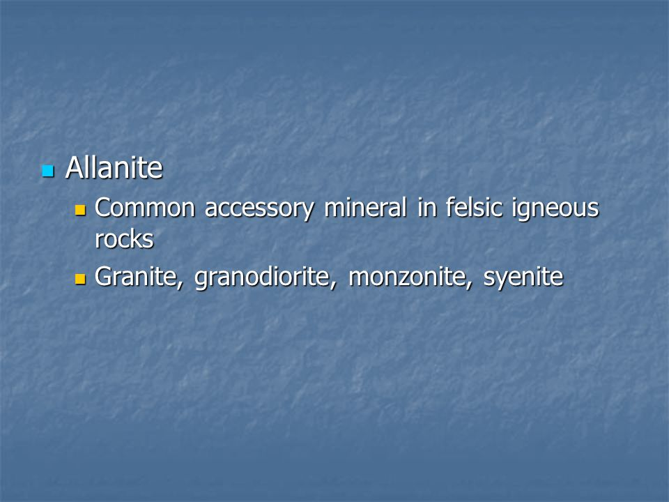 Allanite Common accessory mineral in felsic igneous rocks