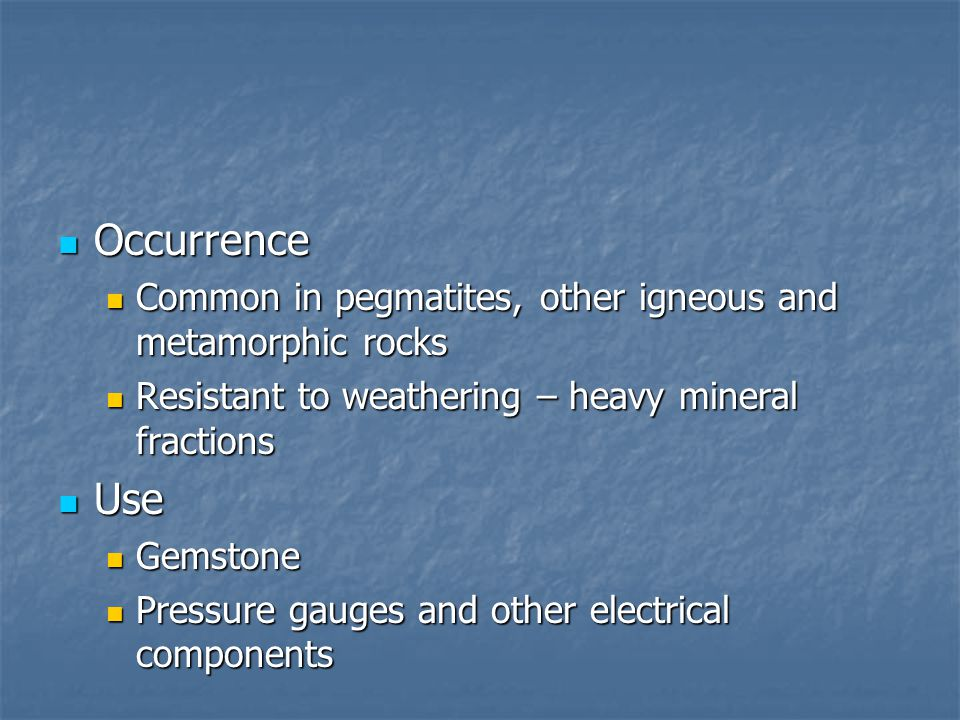 Occurrence Common in pegmatites, other igneous and metamorphic rocks. Resistant to weathering – heavy mineral fractions.