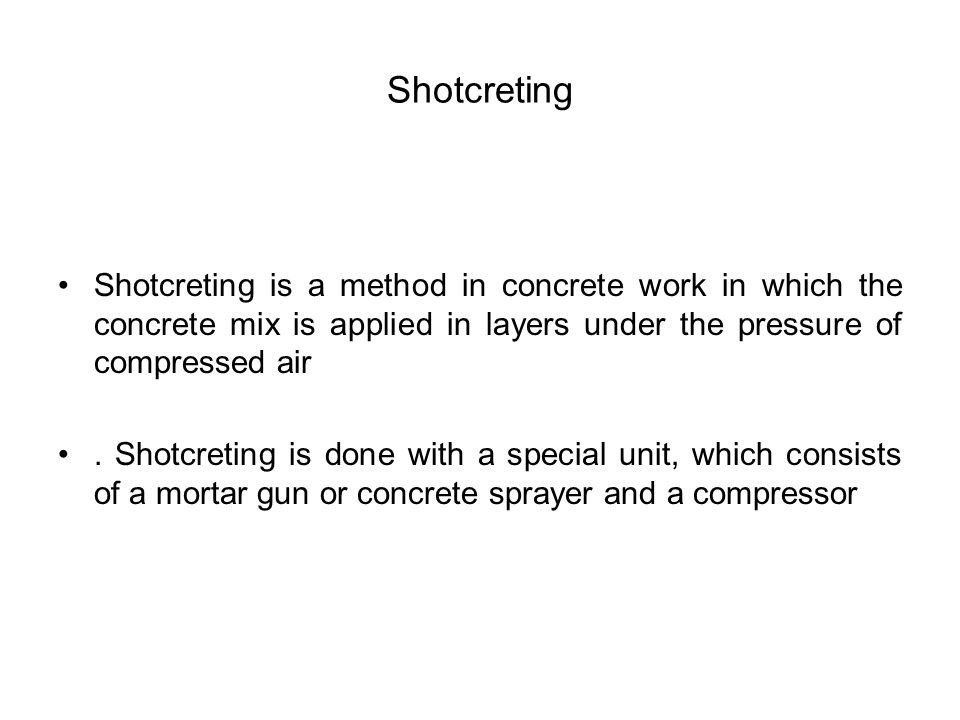 Shotcreting Shotcreting is a method in concrete work in which the concrete mix is applied in layers under the pressure of compressed air.