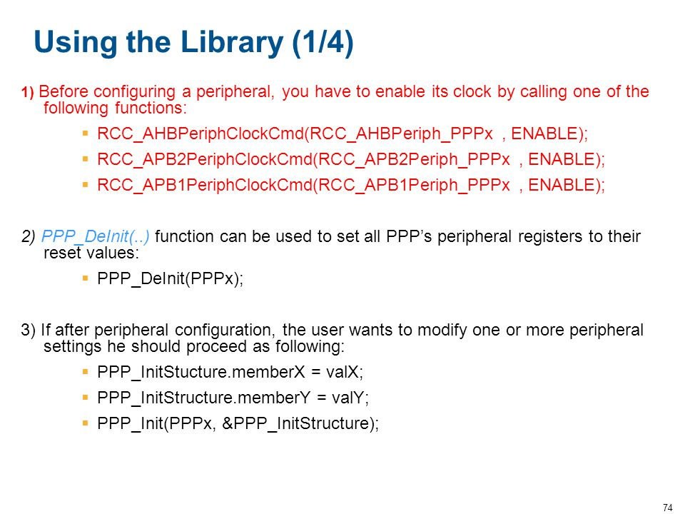 Using the Library (1/4) 1) Before configuring a peripheral, you have to enable its clock by calling one of the following functions: