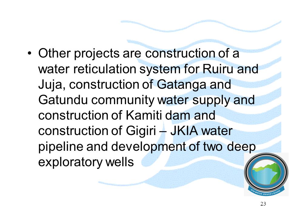 Other projects are construction of a water reticulation system for Ruiru and Juja, construction of Gatanga and Gatundu community water supply and construction of Kamiti dam and construction of Gigiri – JKIA water pipeline and development of two deep exploratory wells