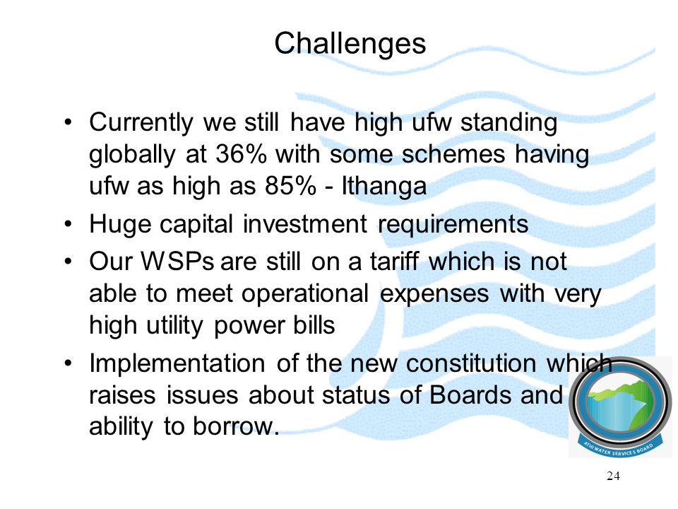 Challenges Currently we still have high ufw standing globally at 36% with some schemes having ufw as high as 85% - Ithanga.