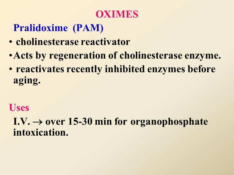 OXIMES Pralidoxime (PAM) cholinesterase reactivator. Acts by regeneration of cholinesterase enzyme.
