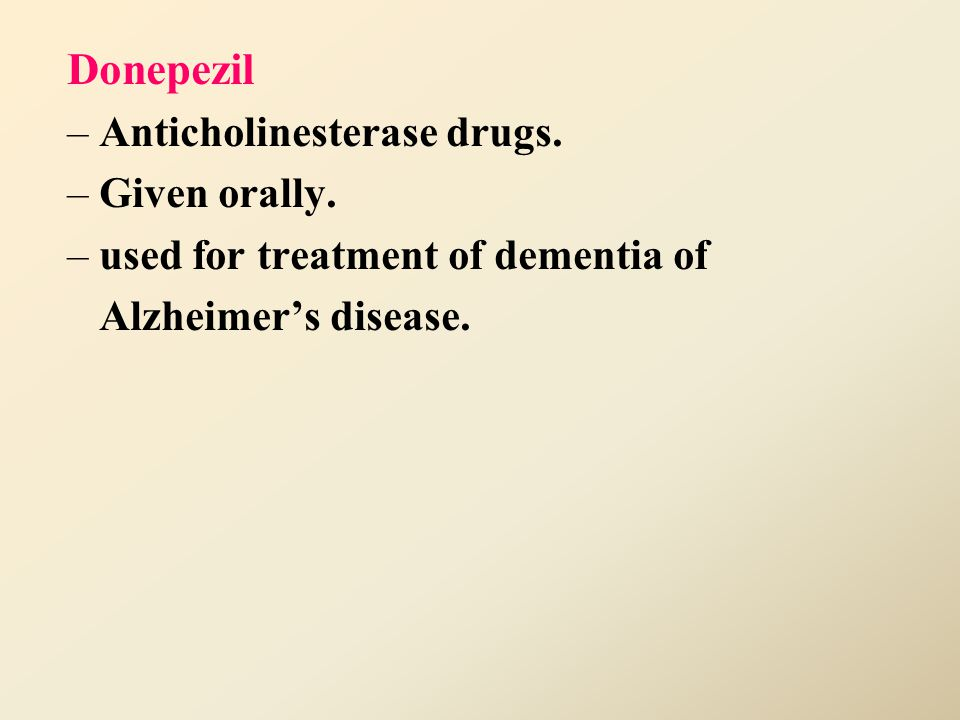 Donepezil Anticholinesterase drugs. Given orally.