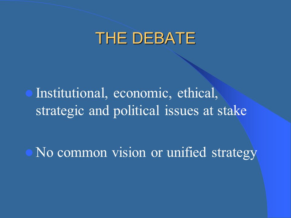 THE DEBATE Institutional, economic, ethical, strategic and political issues at stake.
