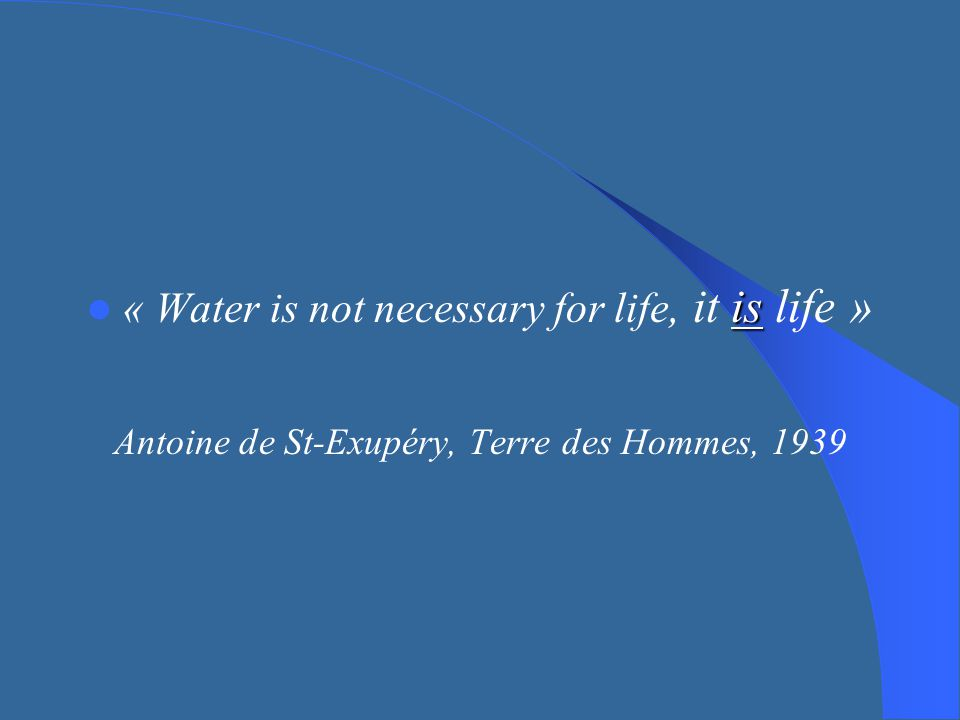 « Water is not necessary for life, it is life »