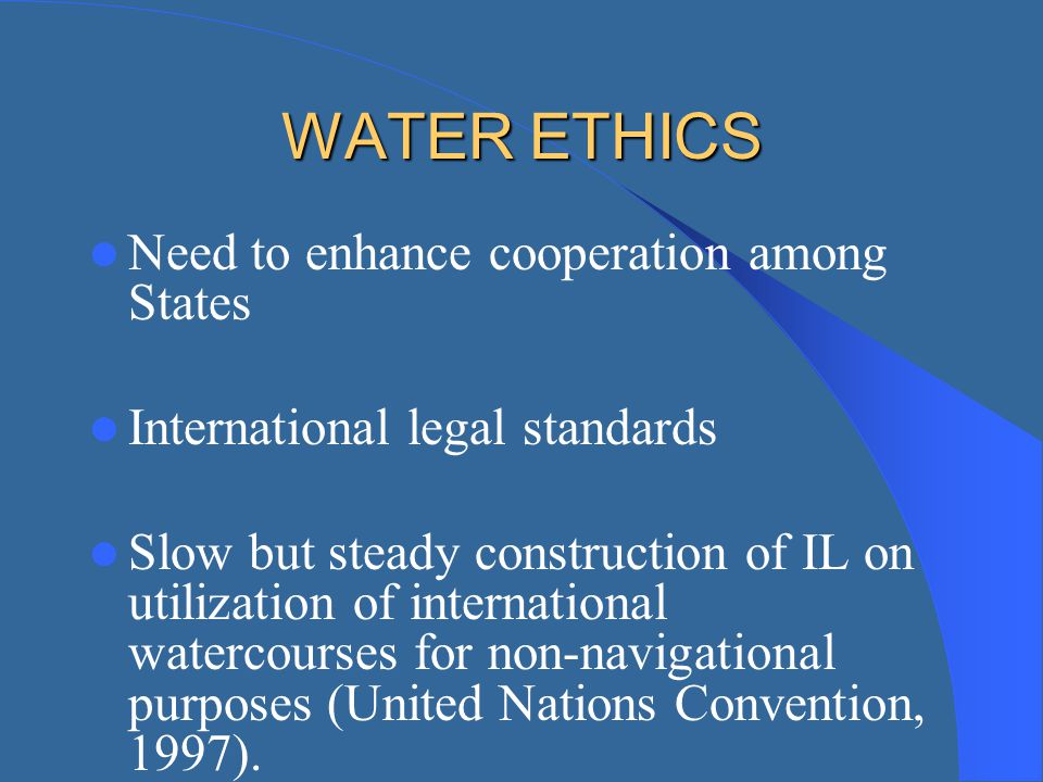 WATER ETHICS Need to enhance cooperation among States