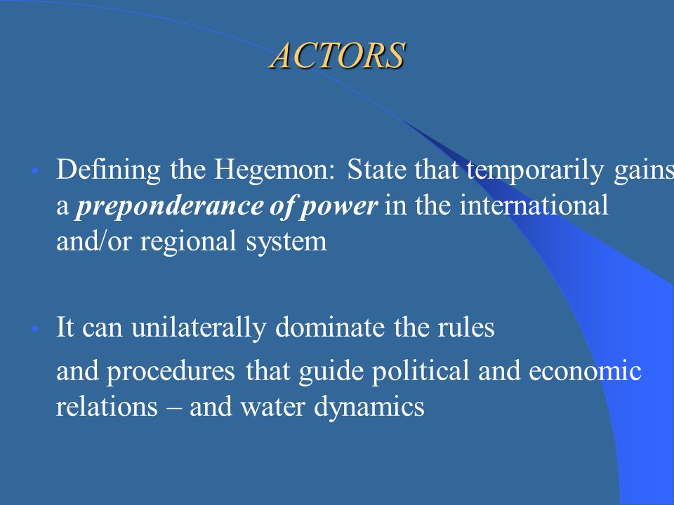 ACTORS Defining the Hegemon: State that temporarily gains a preponderance of power in the international and/or regional system.