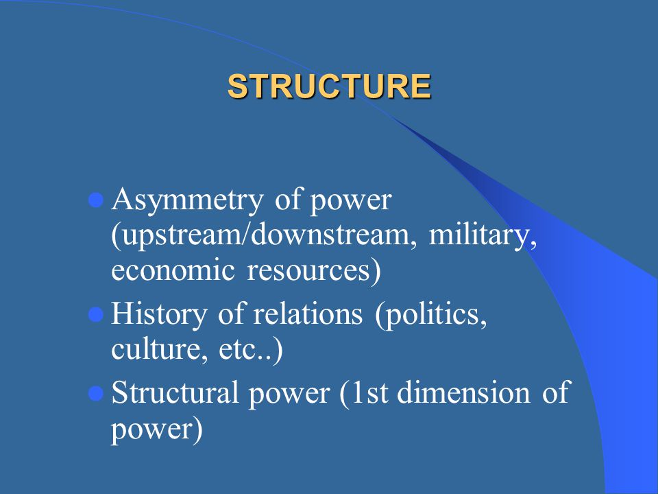 STRUCTURE Asymmetry of power (upstream/downstream, military, economic resources) History of relations (politics, culture, etc..)