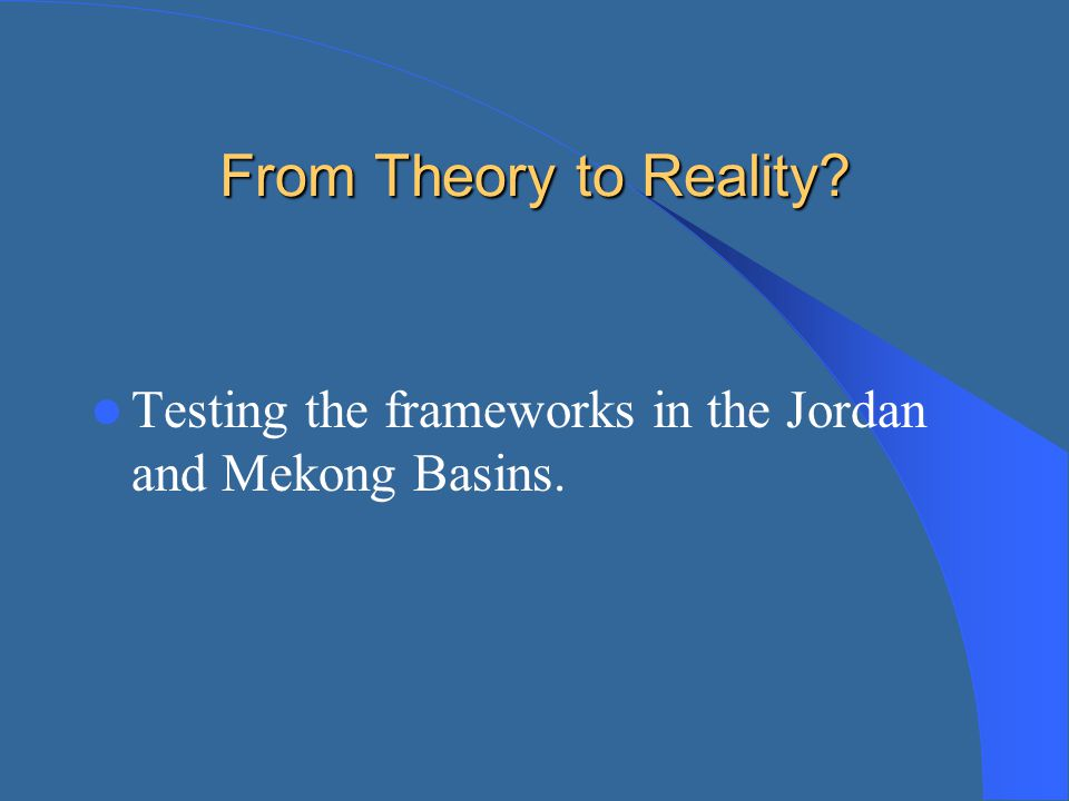 From Theory to Reality Testing the frameworks in the Jordan and Mekong Basins.
