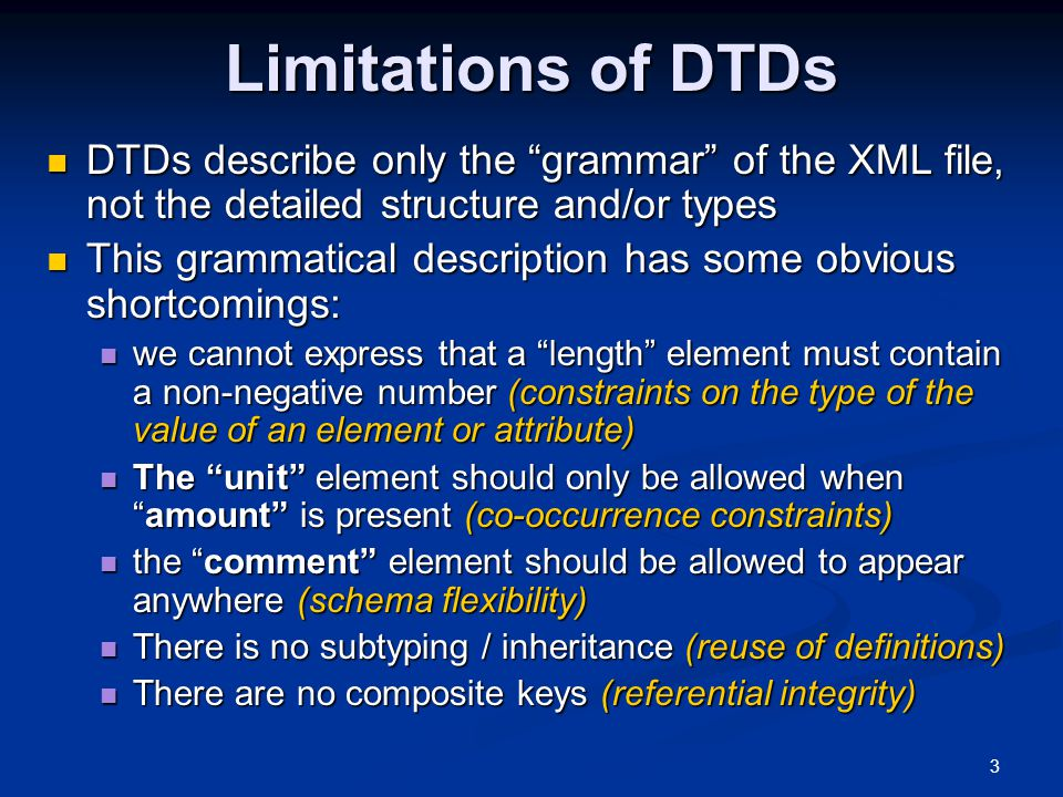 Limitations of DTDs DTDs describe only the grammar of the XML file, not the detailed structure and/or types.
