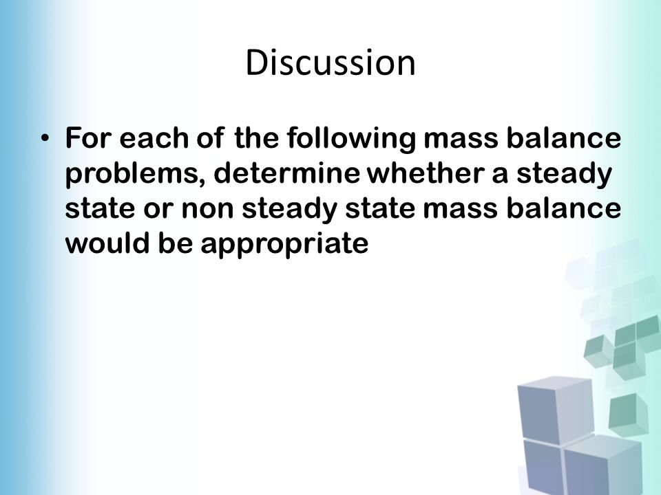 Discussion For each of the following mass balance problems, determine whether a steady state or non steady state mass balance would be appropriate.