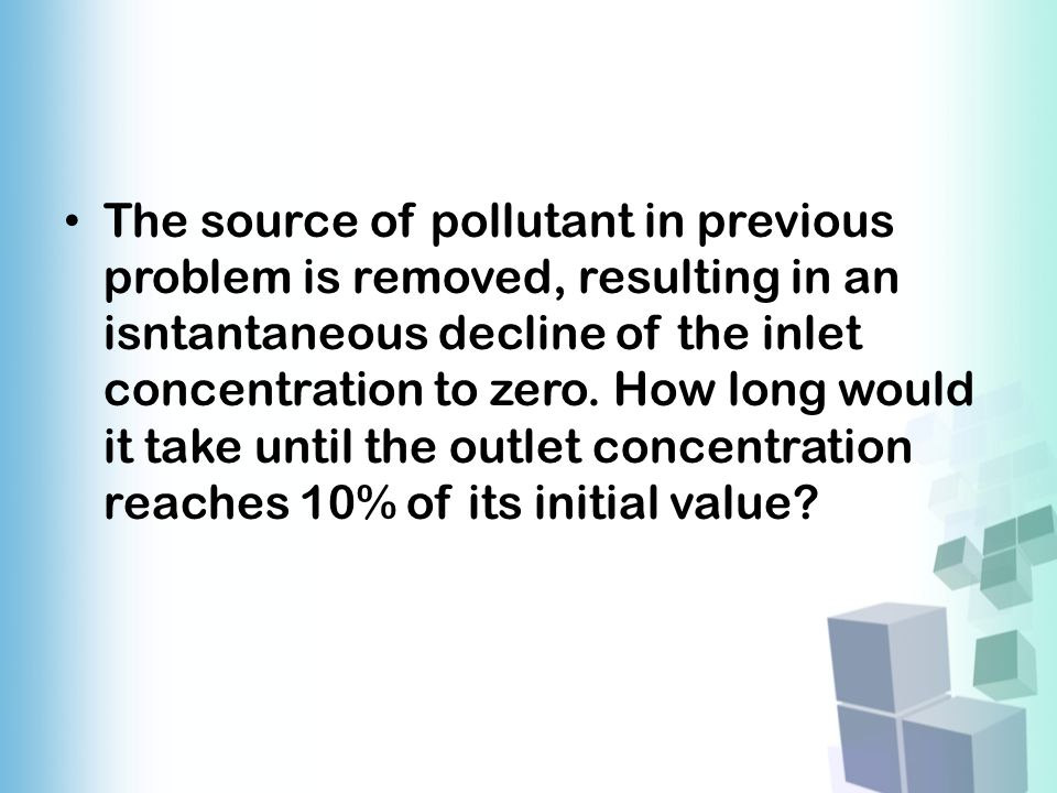 The source of pollutant in previous problem is removed, resulting in an isntantaneous decline of the inlet concentration to zero.