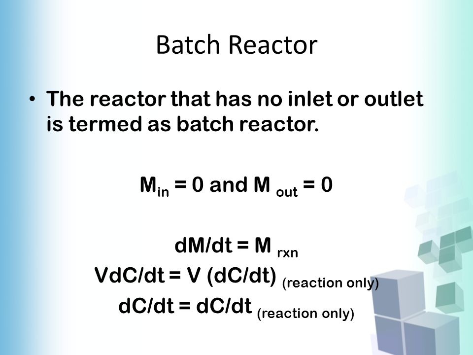 Batch Reactor The reactor that has no inlet or outlet is termed as batch reactor. Min = 0 and M out = 0.