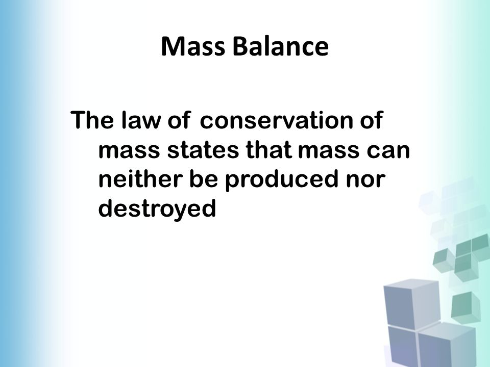 Mass Balance The law of conservation of mass states that mass can neither be produced nor destroyed