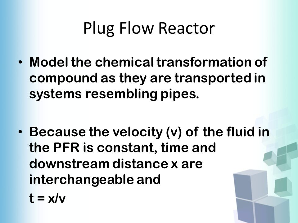 Plug Flow Reactor Model the chemical transformation of compound as they are transported in systems resembling pipes.