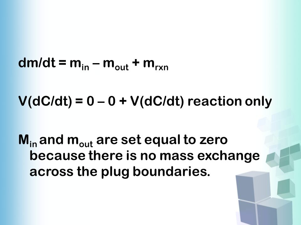 dm/dt = min – mout + mrxn V(dC/dt) = 0 – 0 + V(dC/dt) reaction only Min and mout are set equal to zero because there is no mass exchange across the plug boundaries.
