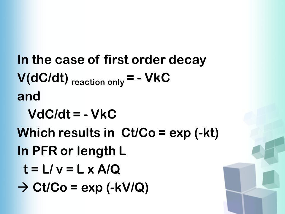 In the case of first order decay V(dC/dt) reaction only = - VkC and VdC/dt = - VkC Which results in Ct/Co = exp (-kt) In PFR or length L t = L/ v = L x A/Q  Ct/Co = exp (-kV/Q)