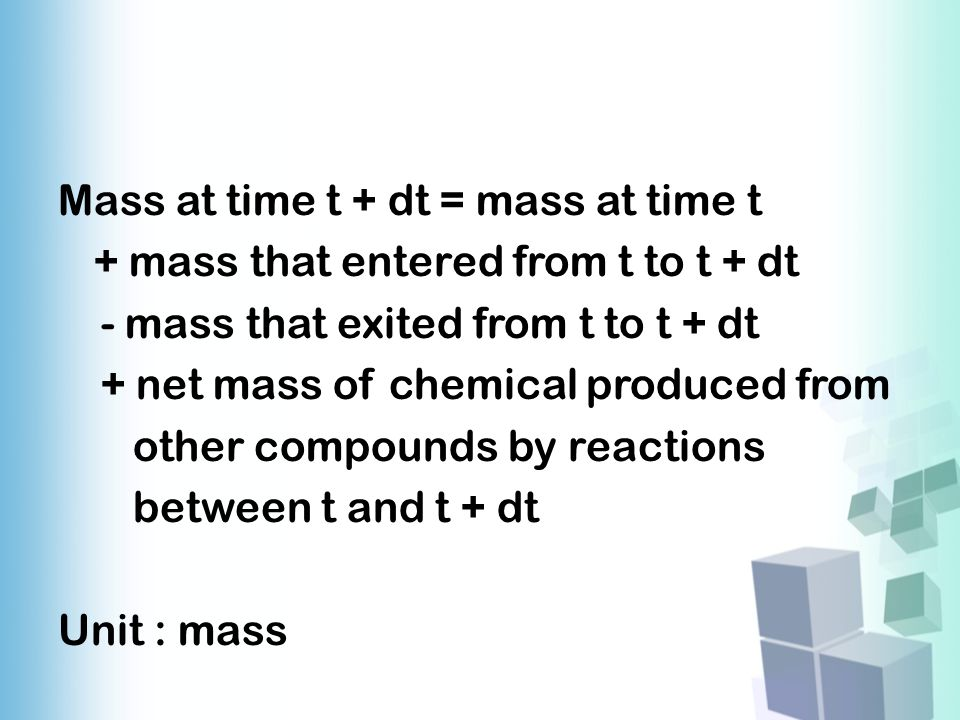 Mass at time t + dt = mass at time t + mass that entered from t to t + dt - mass that exited from t to t + dt + net mass of chemical produced from other compounds by reactions between t and t + dt Unit : mass