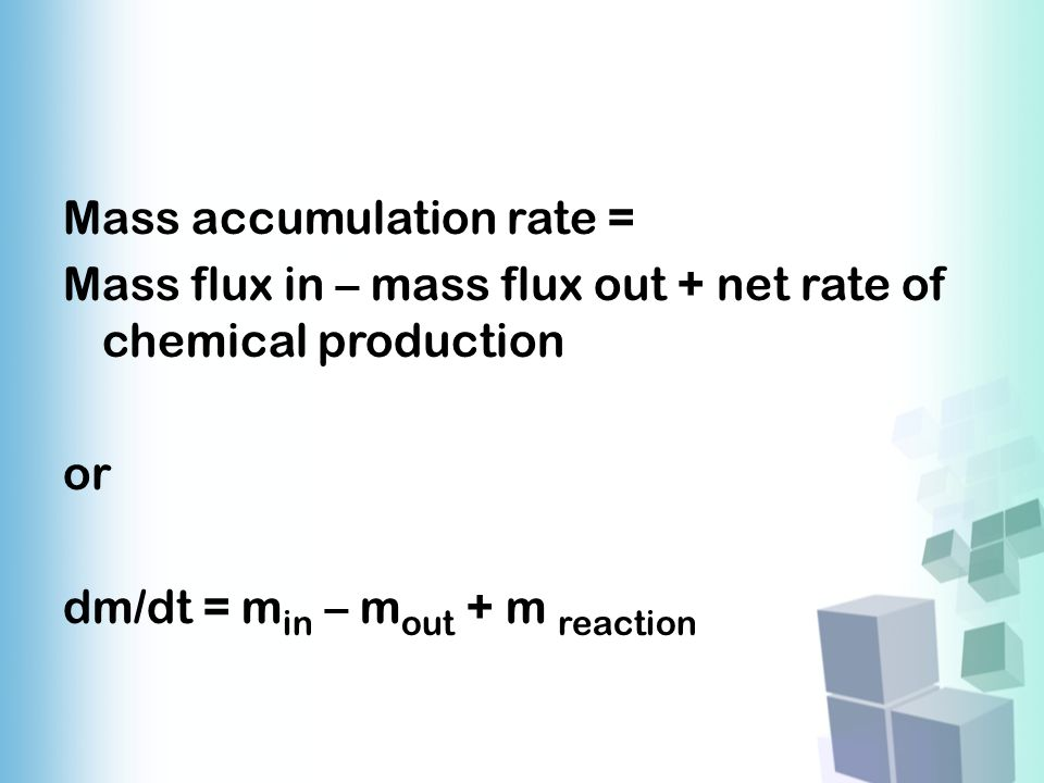 Mass accumulation rate = Mass flux in – mass flux out + net rate of chemical production or dm/dt = min – mout + m reaction