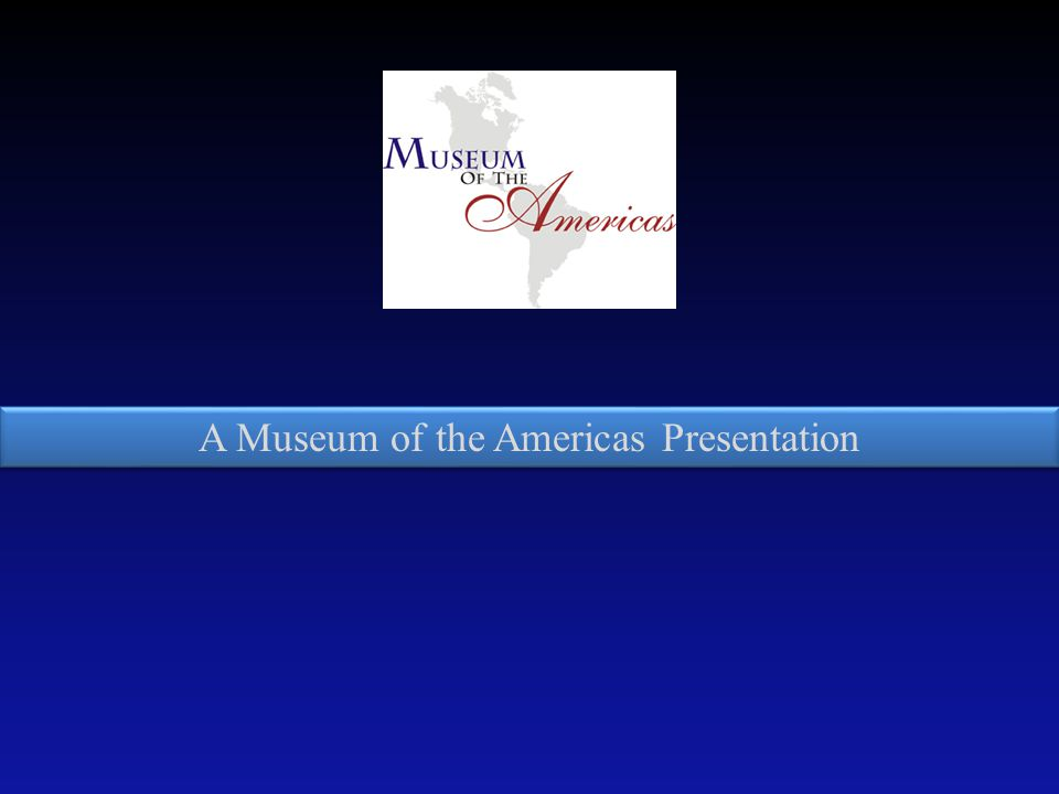 A Museum of the Americas Presentation