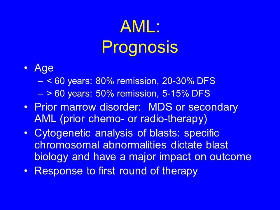 AML: Prognosis Age. < 60 years: 80% remission, 20-30% DFS. > 60 years: 50% remission, 5-15% DFS.