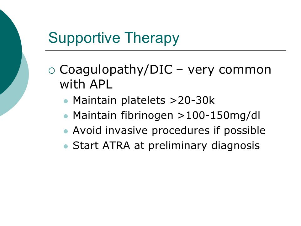 Supportive Therapy Coagulopathy/DIC – very common with APL