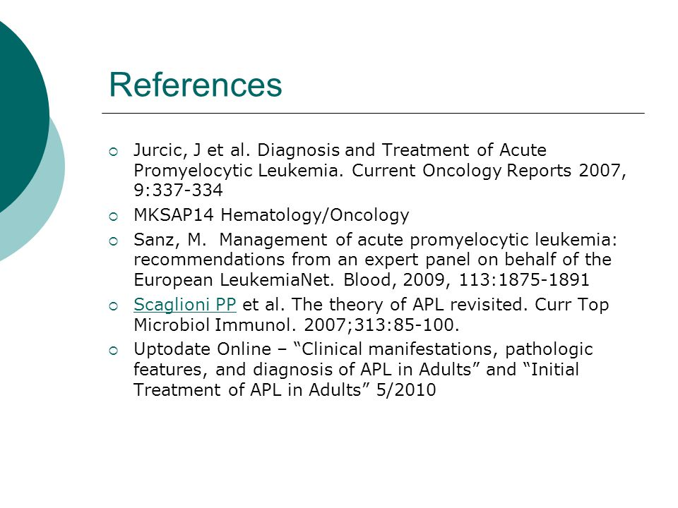 References Jurcic, J et al. Diagnosis and Treatment of Acute Promyelocytic Leukemia. Current Oncology Reports 2007, 9:337-334.