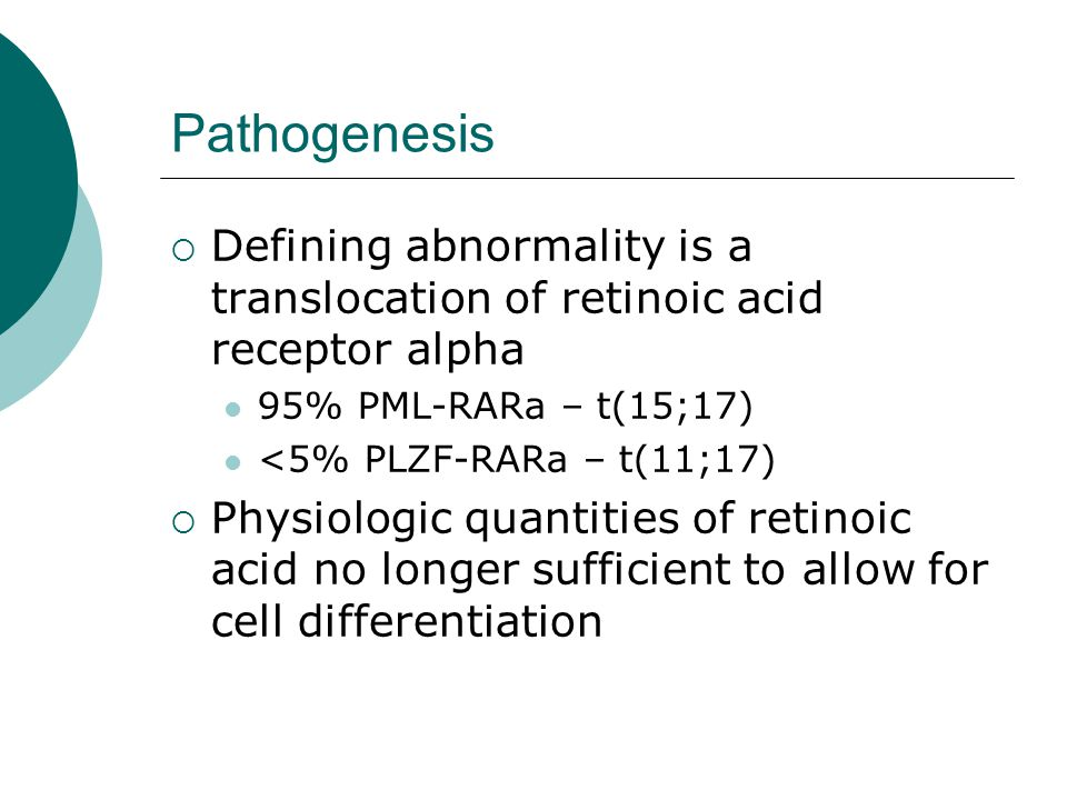 Pathogenesis Defining abnormality is a translocation of retinoic acid receptor alpha. 95% PML-RARa – t(15;17)