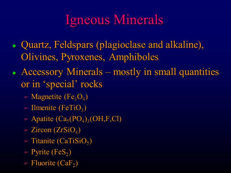 Igneous Minerals Quartz, Feldspars (plagioclase and alkaline), Olivines, Pyroxenes, Amphiboles.