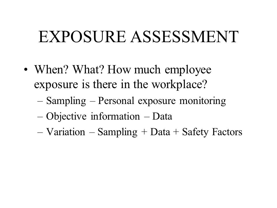 EXPOSURE ASSESSMENT When What How much employee exposure is there in the workplace Sampling – Personal exposure monitoring.