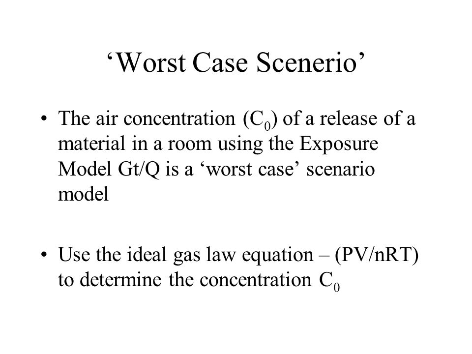 'Worst Case Scenerio' The air concentration (C0) of a release of a material in a room using the Exposure Model Gt/Q is a 'worst case' scenario model.