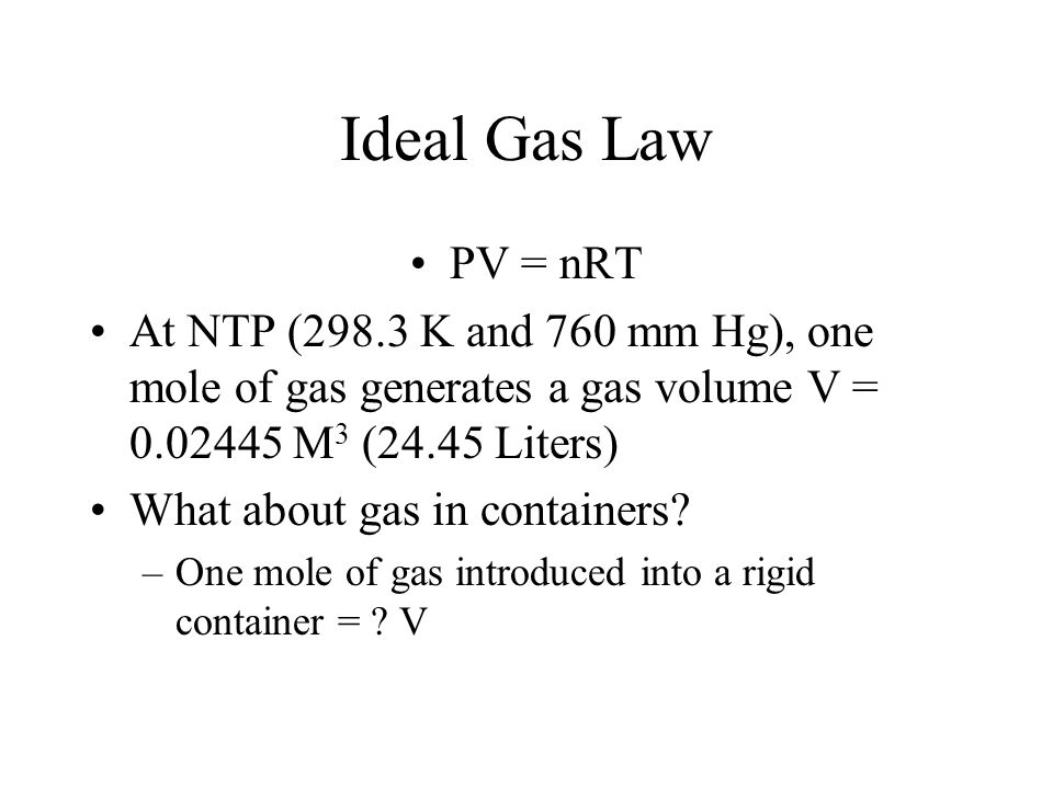 Ideal Gas Law PV = nRT. At NTP (298.3 K and 760 mm Hg), one mole of gas generates a gas volume V = 0.02445 M3 (24.45 Liters)