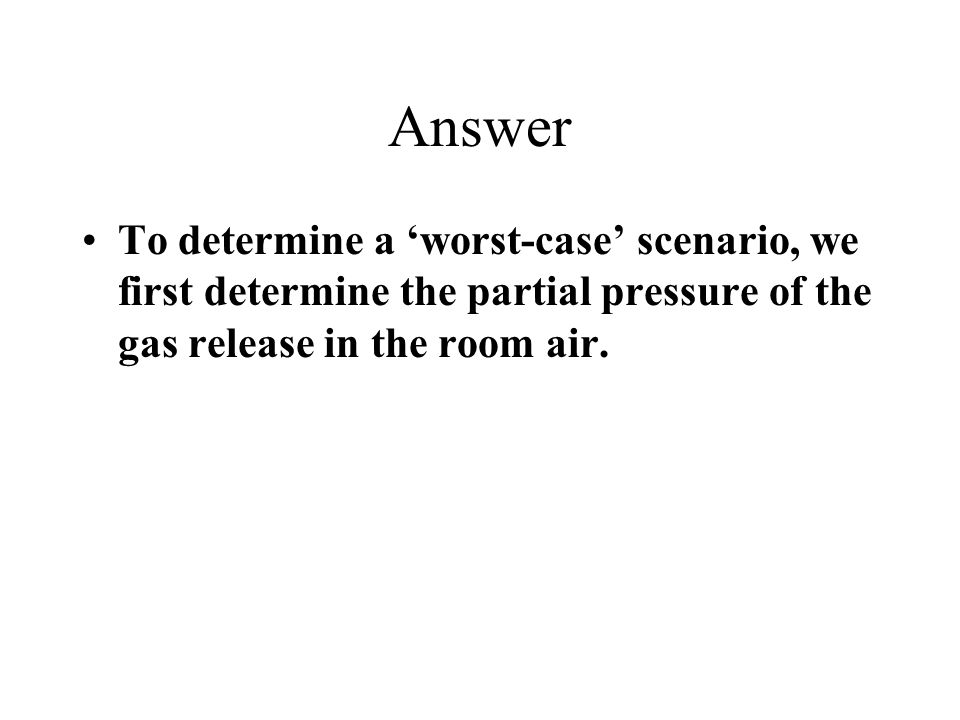 Answer To determine a 'worst-case' scenario, we first determine the partial pressure of the gas release in the room air.