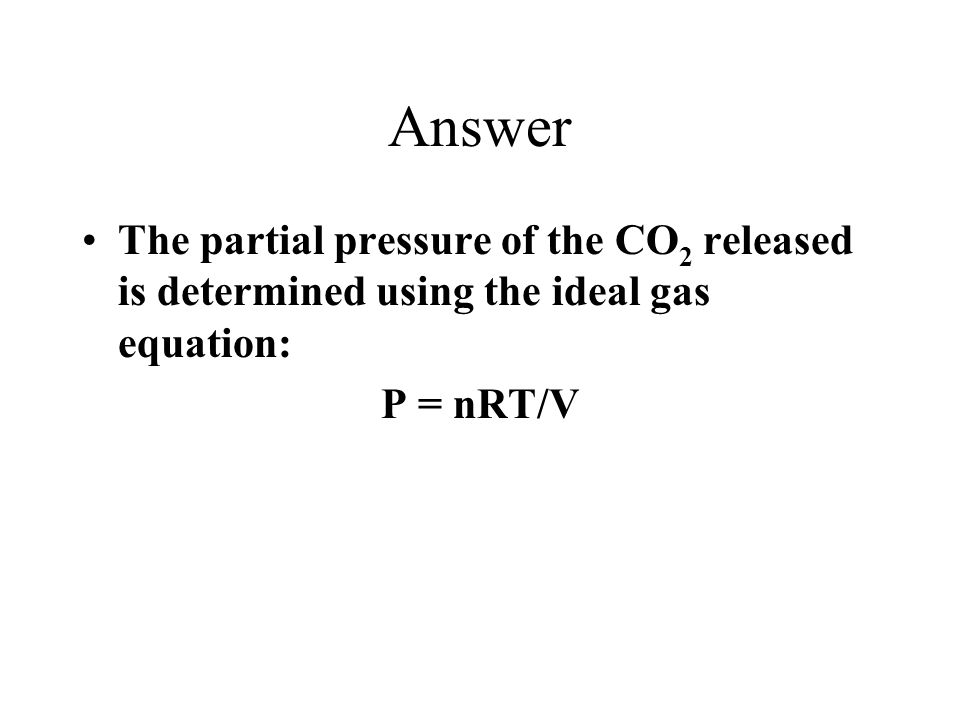 Answer The partial pressure of the CO2 released is determined using the ideal gas equation: P = nRT/V.