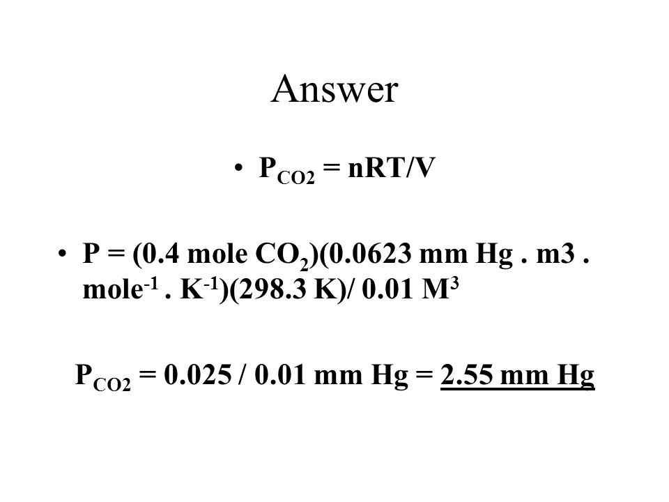 Answer PCO2 = nRT/V. P = (0.4 mole CO2)(0.0623 mm Hg .
