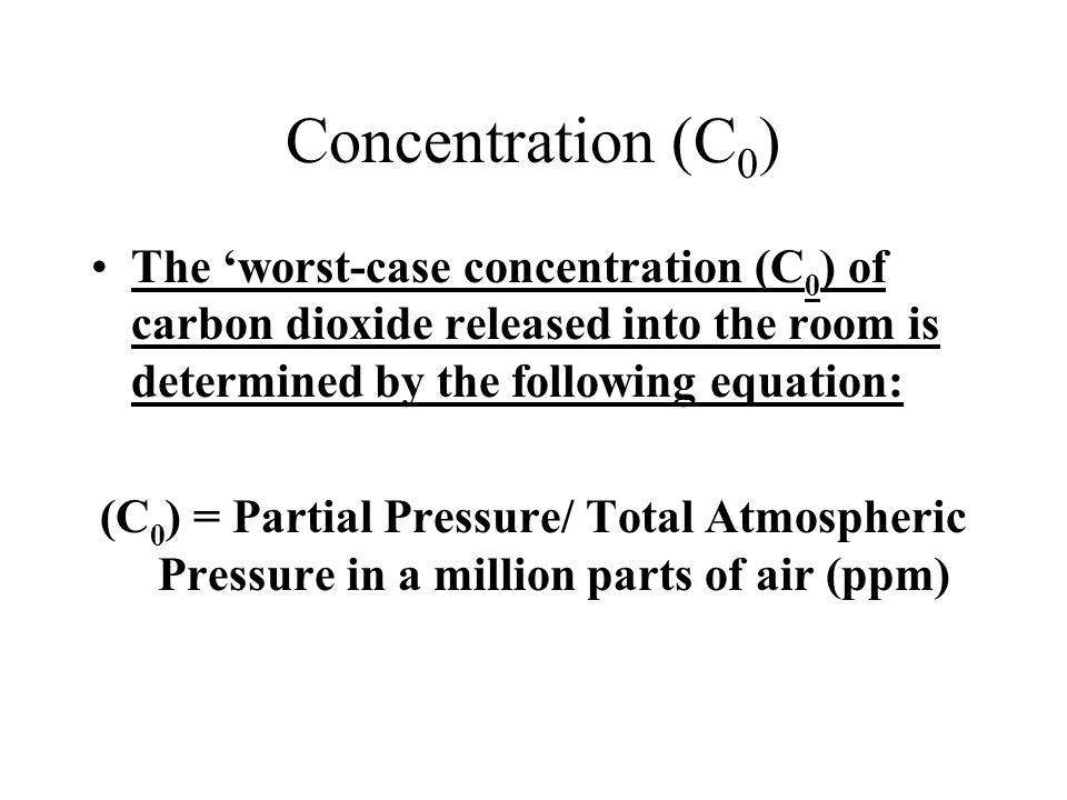 Concentration (C0) The 'worst-case concentration (C0) of carbon dioxide released into the room is determined by the following equation: