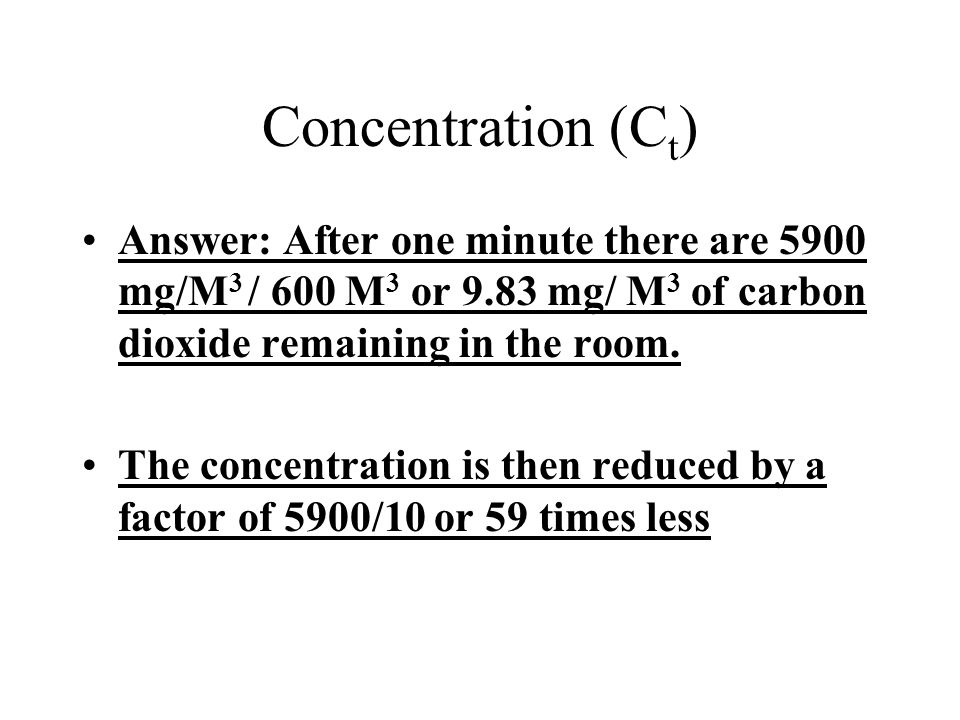Concentration (Ct) Answer: After one minute there are 5900 mg/M3 / 600 M3 or 9.83 mg/ M3 of carbon dioxide remaining in the room.
